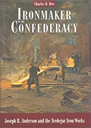 Ironmaker to the Confederacy: Joseph R. Anderson and the Tredegar Iron Works
