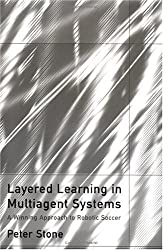 Layered Learning in Multiagent Systems: A Winning Approach to Robotic Soccer (Intelligent Robotics and Autonomous Agents series)