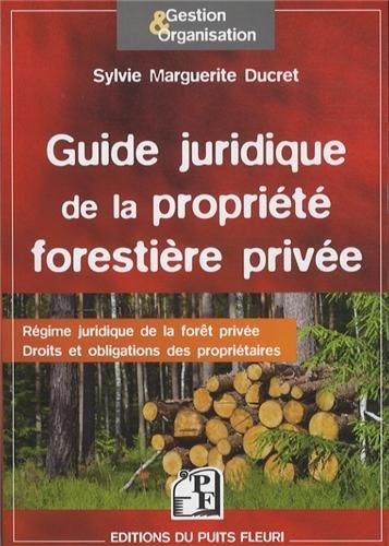 Guide juridique de la propriété forestière privée: Régime juridique de la forêt privée. Droits et obligations des propriétaires. par Sylvie Marguerite Ducret
