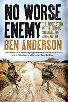 No Worse Enemy: The Inside Story of the Chaotic Struggle for Afghanistan by [Anderson, Ben]