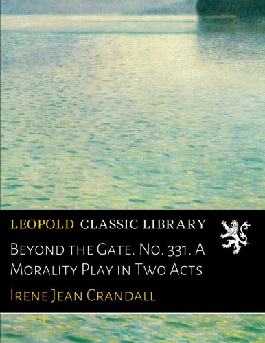 Beyond the Gate. No. 331. A Morality Play in Two Acts por Irene Jean Crandall