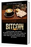 Bitcoin: Everything You Need to Know about Bitcoin, how to Mine Bitcoin, how to Buy BTC and how to Make Money with Bitcoin. (Cryptocurrency Book Book 6)