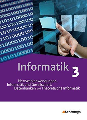 Informatik - Lehrwerk für die gymnasiale Oberstufe: Schülerband 3: Netzwerkanwendungen, Informatik und Gesellschaft, Datenbanken und Theoretische Informatik