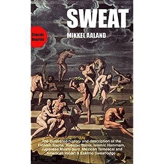 Sweat: The Illustrated History and Description of the Finnish Sauna, Russian Bania, Islamic Hammam, Japanese Mushi-Buro, Mexican Temescal, and American Indian & Eskimo Sweatlodge