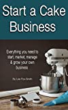 Start A Cake Business: Everything you need to start, market, manage & grow your own business