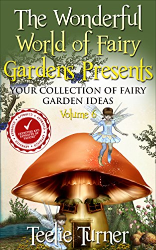 The Wonderful World of Fairy Gardens Presents: Your Collection of Fairy Garden Ideas Volume 6