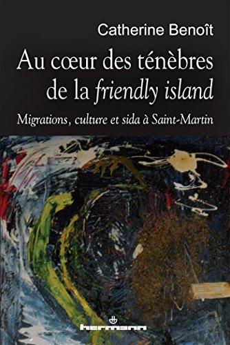 Au coeur des ténèbres de la friendly island: Migrations, culture et sida à Saint-Martin par Catherine Benoît