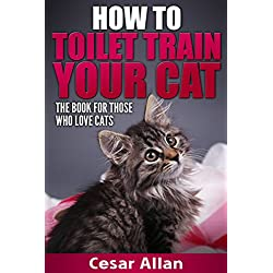 Cat Training: How to Toilet Train Your Cat (Cat Training, Cat Training in 10 Minutes, Toilet Training, Toilet Train Book, Toilet Training in Less than ... a Cat, Cat Training Book) (English Edition)