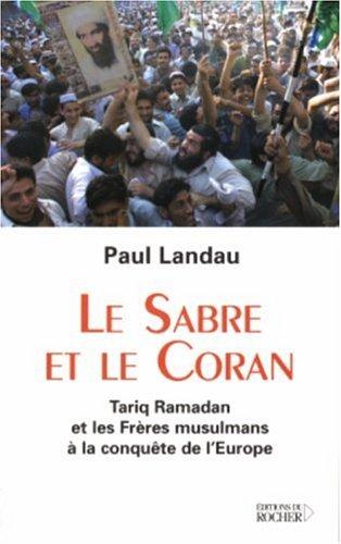 Le sabre et le Coran : Tariq Ramadan et les Freres musulmans a la conquete de l'Europe par Paul Landau