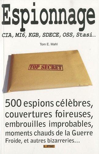 Espionnage : CIA, MI6, KGB, SDECE, OSS, Stasi... 500 espions célèbres, couvertures foireuses, embrouilles improbables, moments chauds de la guerre froide, et autres bizarreries...