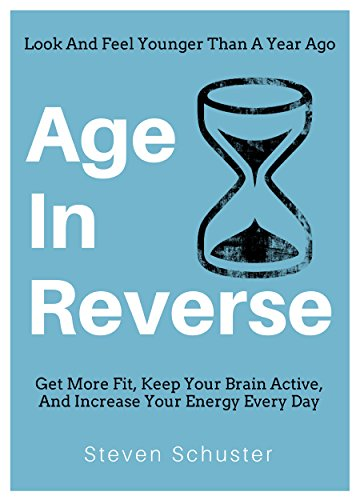 Age In Reverse: Get More Fit, Keep Your Brain Active, And Increase Your Energy Every Day - Look And Feel Younger Than A Year Ago (English Edition)
