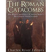 The Roman Catacombs: The History and Legacy of Ancient Rome's Most Famous Burial Grounds (English Edition)