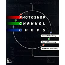 Photoshop Channel Chops: Alpha Channels, Masks, Layers, Compositing and Advanced Techniques