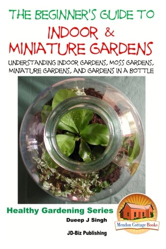 The Beginner's Guide to Indoor and Miniature Gardens: Understanding Indoor Gardens, Moss Gardens, Miniature Gardens and Gardens in a Bottle -