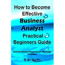 How to Become Effective Business Analyst Practical Beginners Guide: Real-life Software Requirements and Design Techniques (English Edition)