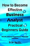 How to Become Effective Business Analyst Practical Beginners Guide: Real-life Software Requirements and Design Techniques