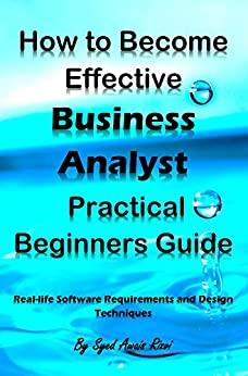 How to Become Effective Business Analyst Practical Beginners Guide: Real-life Software Requirements and Design Techniques (English Edition) par [Rizvi, Syed]