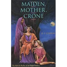 Maiden, Mother, Crone: The Myth & Reality of the Triple Goddess: The Myth and Reality of the Triple Goddess