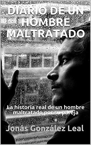 Diario de un hombre maltratado: La historia real de un hombre maltratado por su pareja sentimental (Basado en hechos reales) por Jonás González Leal
