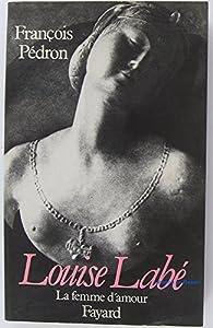 Louise Labé. La femme d'amour par François Pédron