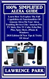 100% Simplified Alexa Guide: Learn How To Explore The Full Capabilities & Functionalities Of Amazon Alexa On Your Alexa Enabling Devices Like: Amazon Fire TV Stick, Fire TV Cube, Echo Dot, Plus...