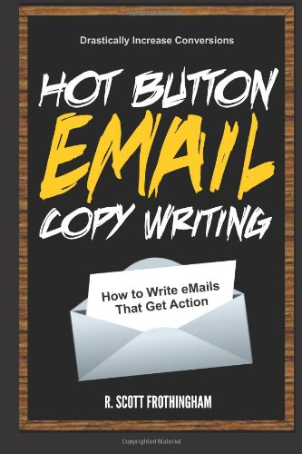 Hot Button E-Mail Copywriting: How to Write E-mails That Get Action