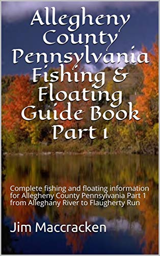 Allegheny County Pennsylvania Fishing & Floating Guide Book Part 1: Complete fishing and floating information for Allegheny County Pennsylvania Part 1 ... River to Flaugherty Run (English Edition) por Jim Maccracken