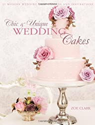 Chic & Unique Wedding Cakes: 30 Modern Designs for Romantic Celebrations by Clark, Zoe (2012) Paperback