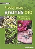 Produire ses graines bio - Légumes, fleurs et aromatiques
