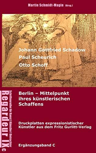Johann Gottfried Schadow, Paul Scheurich, Otto Schoff. Berlin, Mittelpunkt ihres künstlerischen Schaffens: Ausgewählte Druckplatten expressionistischer ... Verlag Berlin (1911-1929) (Regardeur 9)