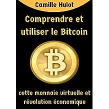 Comprendre et utiliser le Bitcoin, cette monnaie virtuelle et révolution économique (French Edition)