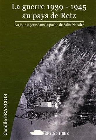 La guerre 1939-1945 au pays de Retz : Au jour le jour dans la poche de Saint-Nazaire