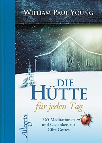 DIE HÜTTE für jeden Tag: 365 Meditationen und Gedanken zur Güte Gottes