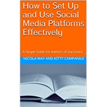How to Set Up and Use Social Media Platforms Effectively: A Simple Guide for Authors of any Genre