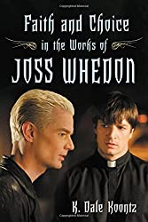 Faith and Choice in the Works of Joss Whedon by K. Dale Koontz (2008-02-26)