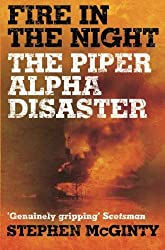 Fire in the Night: The Piper Alpha Disaster by Stephen McGinty (2009-07-01)