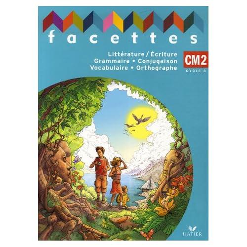 Facettes CM2 : Littérature/Ecriture, Grammaire, Conjugaison, Vocabulaire, Orthographe