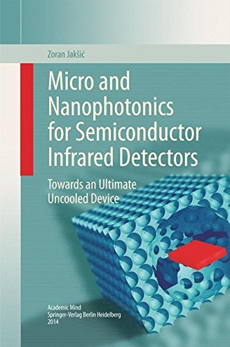 Micro and Nanophotonics for Semiconductor Infrared Detectors: Towards an Ultimate Uncooled Device by Zoran Jak????i???? (2014-09-25)