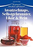 Ansatzschnaps, Selbstgebrannter, Likör & Wein: Einfach selbst gemacht