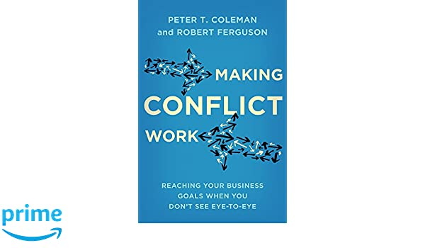 Making Conflict Work Reaching Your Business Goals When You Dont