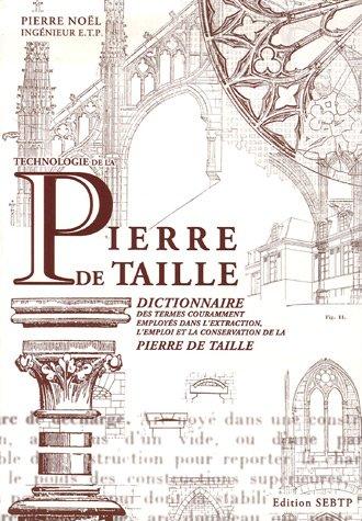 Technologie de la Pierre de taille : Dictionnaire des termes couramment employés dans l'extraction, l'emploi et la conservation de la pierre de taille