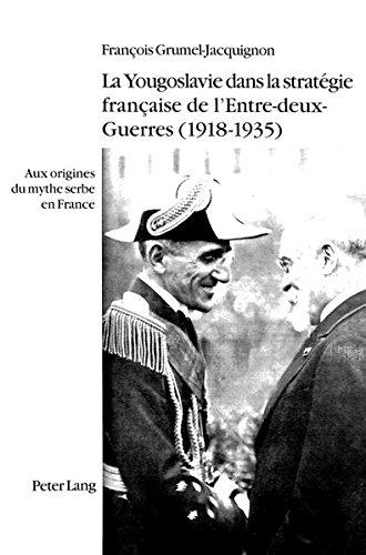 La Yougoslavie Dans La Strategie Francaise de L'Entre-Deux-Guerres (1918-1935): Aux Origines Du Mythe Serbe En France par Francois Grumel-Jacquignon