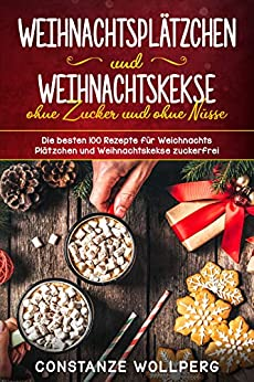 Weihnachtsplätzchen  und  Weihnachtskekse ohne Zucker und ohne Nüsse Die besten 100 Rezepte für Weihnachts Plätzchen und Weihnachtskekse zuckerfrei von [Wollperg, Constanze]