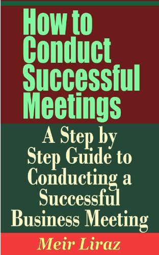 How to Conduct Successful Meetings - A Step by Step Guide to Conducting a Successful Business Meeting (English Edition) -