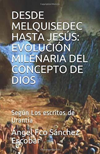 DESDE MELQUISEDEC HASTA JESÚS: EVOLUCIÓN MILENARIA DEL CONCEPTO DE DIOS: Según Los escritos de Urantia (Estudio de Los escritos de Urantia) por Ángel Francisco Sánchez Escobar