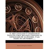 El Arte Explicado Y Grammatico Perfecto: Parte Segunda, Contiene La Explicacion De La Syntaxis, Y Las Frases De Los Verbos ......