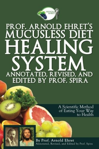 Prof. Arnold Ehret's Mucusless Diet Healing System: Annotated, Revised, and Edited by Prof. Spira por Arnold Ehret