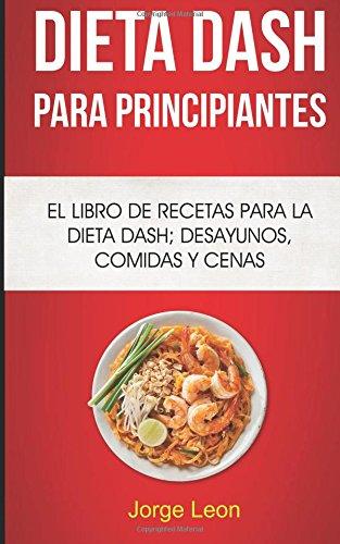 Dieta Dash Para Principiantes: El libro de recetas para la dieta Dash; desayunos, comidas y cenas