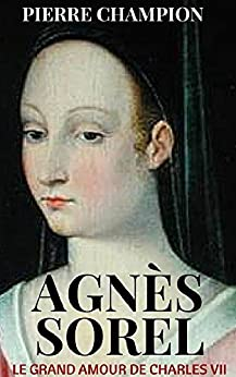 Le grand amour de Charles VII - AGNES SOREL par [Champion, Pierre]