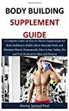 Body Building Supplements Guide: A Complete Guide on How to Choose Supplements for Body Building to Build a More Muscular Body and Maintain Muscle ... Pre and Post Workout for Men and Women